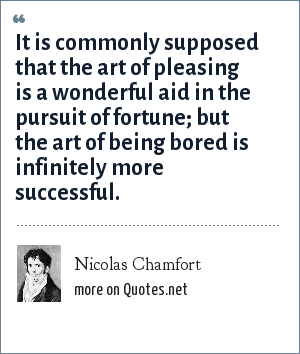 Nicolas Chamfort: It is commonly supposed that the art of pleasing is a wonderful aid in the pursuit of fortune; but the art of being bored is infinitely more successful.