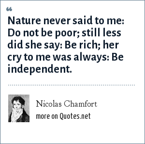 Nicolas Chamfort: Nature never said to me: Do not be poor; still less did she say: Be rich; her cry to me was always: Be independent.