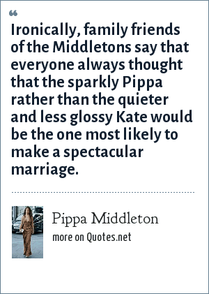 Pippa Middleton: Ironically, family friends of the Middletons say that everyone always thought that the sparkly Pippa rather than the quieter and less glossy Kate would be the one most likely to make a spectacular marriage.