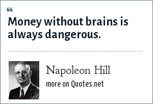 Napoleon Hill: Money without brains is always dangerous.