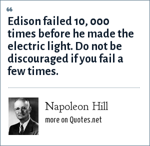 Napoleon Hill: Edison failed 10, 000 times before he made the electric light. Do not be discouraged if you fail a few times.