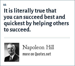 Napoleon Hill: It is literally true that you can succeed best and quickest by helping others to succeed.