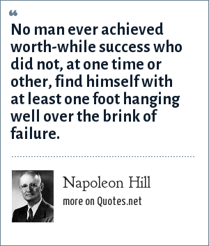 Napoleon Hill: No man ever achieved worth-while success who did not, at one time or other, find himself with at least one foot hanging well over the brink of failure.
