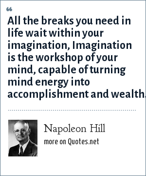 Napoleon Hill: All the breaks you need in life wait within your imagination, Imagination is the workshop of your mind, capable of turning mind energy into accomplishment and wealth.