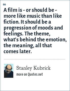 Stanley Kubrick: A film is - or should be - more like music than like fiction. It should be a progression of moods and feelings. The theme, what's behind the emotion, the meaning, all that comes later.