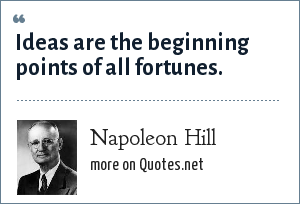 Napoleon Hill: Ideas are the beginning points of all fortunes.