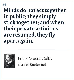 Frank Moore Colby: Minds do not act together in public; they simply stick together; and when their private activities are resumed, they fly apart again.