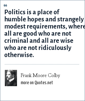 Frank Moore Colby: Politics is a place of humble hopes and strangely modest requirements, where all are good who are not criminal and all are wise who are not ridiculously otherwise.
