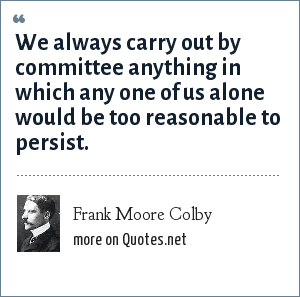 Frank Moore Colby: We always carry out by committee anything in which any one of us alone would be too reasonable to persist.