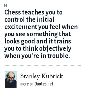Stanley Kubrick: Chess teaches you to control the initial excitement you feel when you see something that looks good and it trains you to think objectively when you're in trouble.