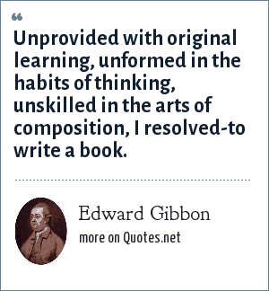 Edward Gibbon: Unprovided with original learning, unformed in the habits of thinking, unskilled in the arts of composition, I resolved-to write a book.