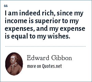 Edward Gibbon: I am indeed rich, since my income is superior to my expenses, and my expense is equal to my wishes.