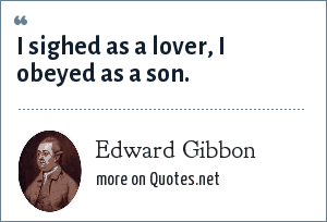 Edward Gibbon: I sighed as a lover, I obeyed as a son.