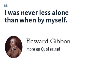 Edward Gibbon: I was never less alone than when by myself.