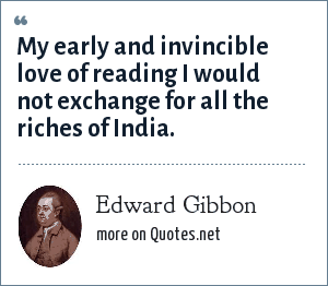 Edward Gibbon: My early and invincible love of reading I would not exchange for all the riches of India.
