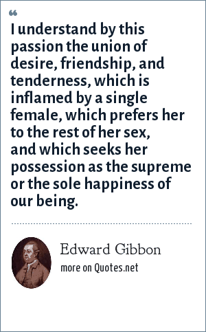 Edward Gibbon: I understand by this passion the union of desire, friendship, and tenderness, which is inflamed by a single female, which prefers her to the rest of her sex, and which seeks her possession as the supreme or the sole happiness of our being.