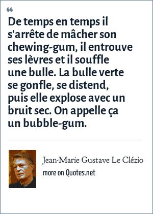 Jean-Marie Gustave Le Clézio: De temps en temps il s'arrête de mâcher son chewing-gum, il entrouve ses lèvres et il souffle une bulle. La bulle verte se gonfle, se distend, puis elle explose avec un bruit sec. On appelle ça un bubble-gum.