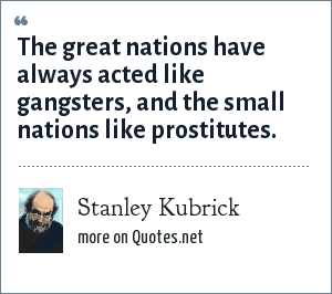 Stanley Kubrick: The great nations have always acted like gangsters, and the small nations like prostitutes.