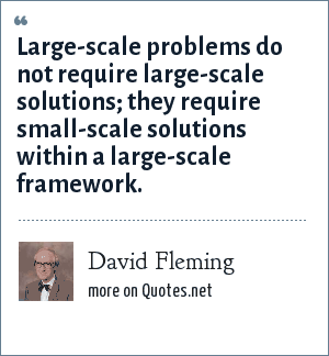 David Fleming: Large-scale problems do not require large-scale solutions; they require small-scale solutions within a large-scale framework.
