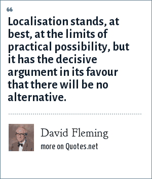 David Fleming: Localisation stands, at best, at the limits of practical possibility, but it has the decisive argument in its favour that there will be no alternative.