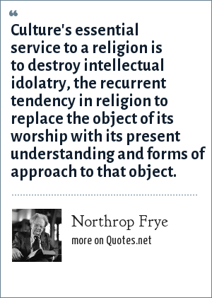 Northrop Frye: Culture's essential service to a religion is to destroy intellectual idolatry, the recurrent tendency in religion to replace the object of its worship with its present understanding and forms of approach to that object.