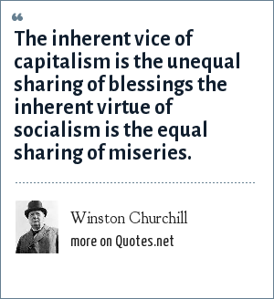 Winston Churchill: The inherent vice of capitalism is the unequal sharing of blessings the inherent virtue of socialism is the equal sharing of miseries.
