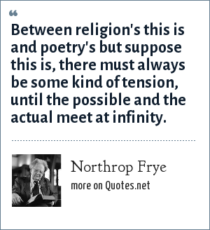 Northrop Frye: Between religion's this is and poetry's but suppose this is, there must always be some kind of tension, until the possible and the actual meet at infinity.