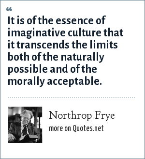 Northrop Frye: It is of the essence of imaginative culture that it transcends the limits both of the naturally possible and of the morally acceptable.