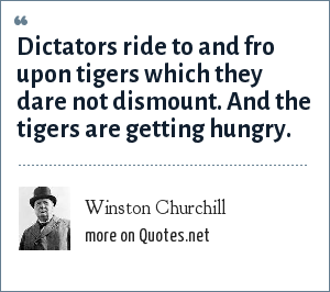 Winston Churchill: Dictators ride to and fro upon tigers which they dare not dismount. And the tigers are getting hungry.