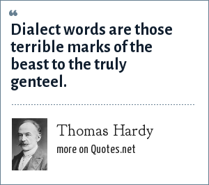 Thomas Hardy: Dialect words are those terrible marks of the beast to the truly genteel.