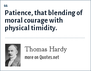 Thomas Hardy: Patience, that blending of moral courage with physical timidity.