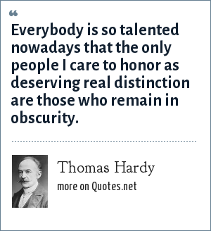 Thomas Hardy: Everybody is so talented nowadays that the only people I care to honor as deserving real distinction are those who remain in obscurity.
