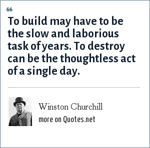 Winston Churchill: To build may have to be the slow and laborious task of years. To destroy can be the thoughtless act of a single day.