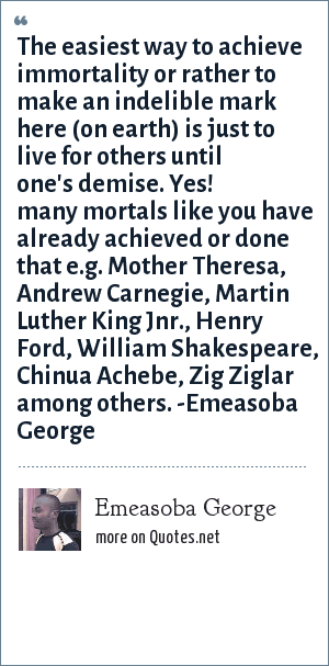 Emeasoba George: The easiest way to achieve immortality or rather to make an indelible mark here (on earth) is just to live for others until one's/your demise. Yes! many mortals like you have already achieved/done that e.g. Mother Theresa/Andrew Carnegie/Martin Luther King Jnr./Henry Ford/William Shakespeare/Chinua Achebe/Zig Ziglar among others.