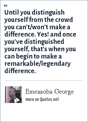 Emeasoba George: Until you distinguish yourself from the crowd you can't/won't make a difference. Yes! and once you've distinguished yourself, that's when you can begin to make a remarkable/legendary difference.
