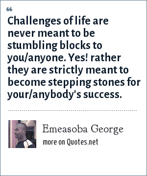 Emeasoba George: Challenges of life are never meant to be stumbling blocks to you/anyone. Yes! rather they are strictly meant to become stepping stones for your/anybody's success.