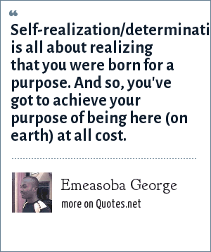 Emeasoba George: Self-realization/determination is all about realizing that you were born for a purpose. And so, you've got to achieve your purpose of being here (on earth) at all cost.