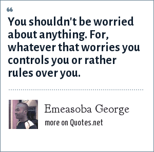 Emeasoba George: You shouldn't be worried about anything. For, whatever that worries you controls you or rather rules over you.