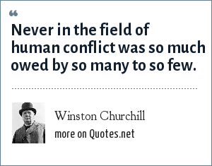 Winston Churchill: Never in the field of human conflict was so much owed by so many to so few.