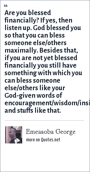 Emeasoba George: Are you blessed financially? If yes, then listen up. God blessed you so that you can bless someone else/others maximally. Besides that, if you are not yet blessed financially you still have something with which you can bless someone else/others like your God-given words of encouragement/wisdom/insights/inspirations/motivations and stuffs like that.