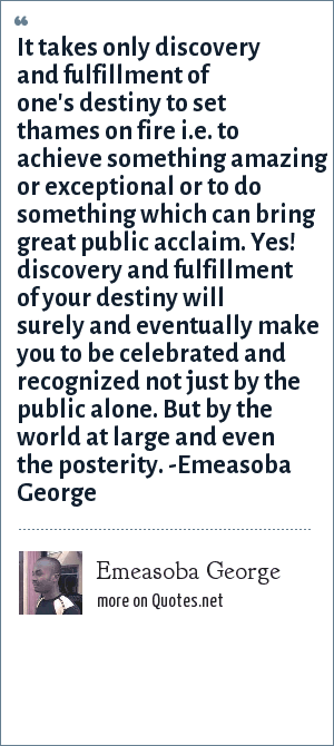 Emeasoba George: It takes only discovery and fulfillment of one's destiny to set thames on fire i.e. to achieve something amazing or exceptional or to do something which can bring great public acclaim. Yes! discovery and fulfillment of your destiny will surely and eventually make you to be celebrated and recognized not just by the public alone. But by the world at large and even the posterity. -Emeasoba George