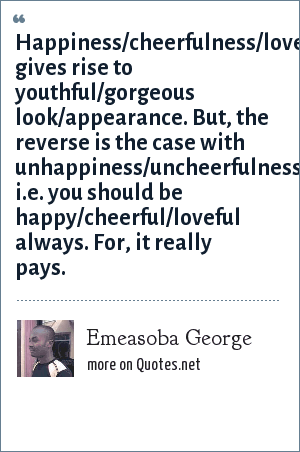 Emeasoba George: Happiness/cheerfulness/lovefulness gives rise to youthful/gorgeous look/appearance. But, the reverse is the case with unhappiness/uncheerfulness/hatefulness i.e. you should be happy/cheerful/loveful always. For, it really pays.