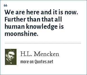 H.L. Mencken: We are here and it is now. Further than that all human knowledge is moonshine.