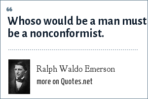 Ralph Waldo Emerson: Whoso would be a man must be a nonconformist.