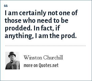 Winston Churchill: I am certainly not one of those who need to be prodded. In fact, if anything, I am the prod.