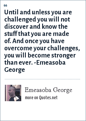 Emeasoba George: Until you're challenged you won't discover/know the stuff you are made of. And once you've overcome your challenges, you will become stronger than ever.