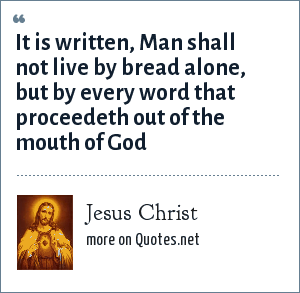 Jesus Christ: It is written, Man shall not live by bread alone, but by every word that proceedeth out of the mouth of God