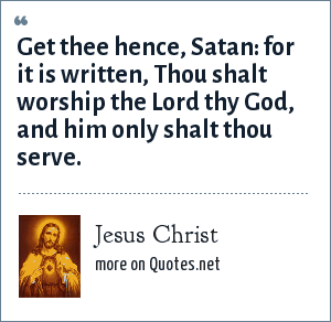 Jesus Christ: Get thee hence, Satan: for it is written, Thou shalt worship the Lord thy God, and him only shalt thou serve.