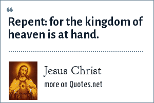 Jesus Christ: Repent: for the kingdom of heaven is at hand.