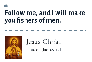 Jesus Christ: Follow me, and I will make you fishers of men.